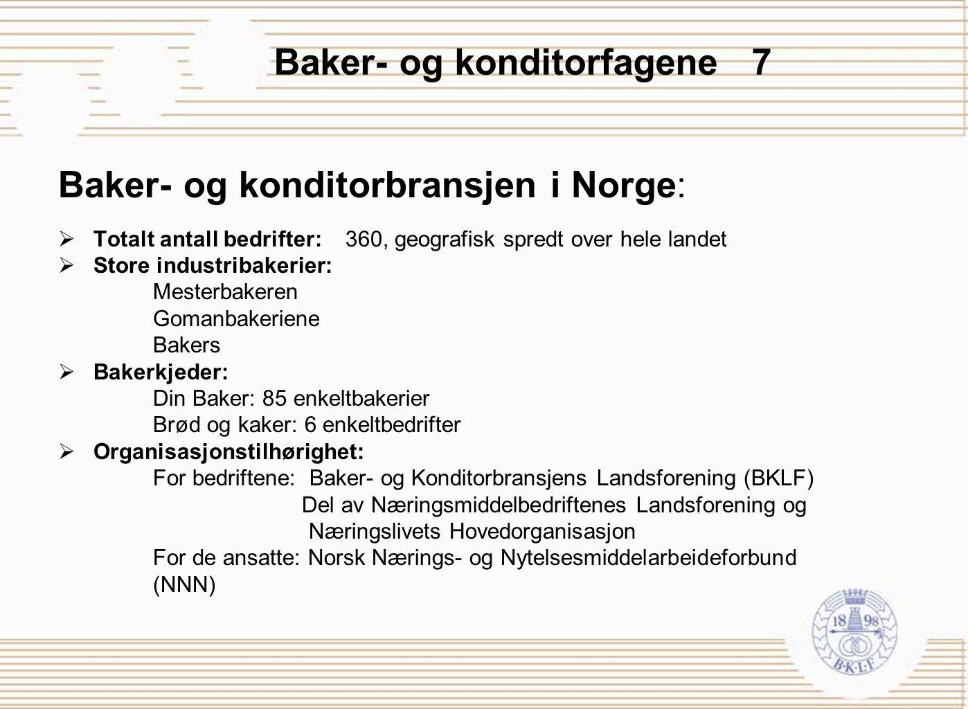 Baker- og konditorfagene 7 Baker- og konditorbransjen i Norge:  Totalt antall bedrifter: 360, geografisk spredt over hele landet  Store industribake