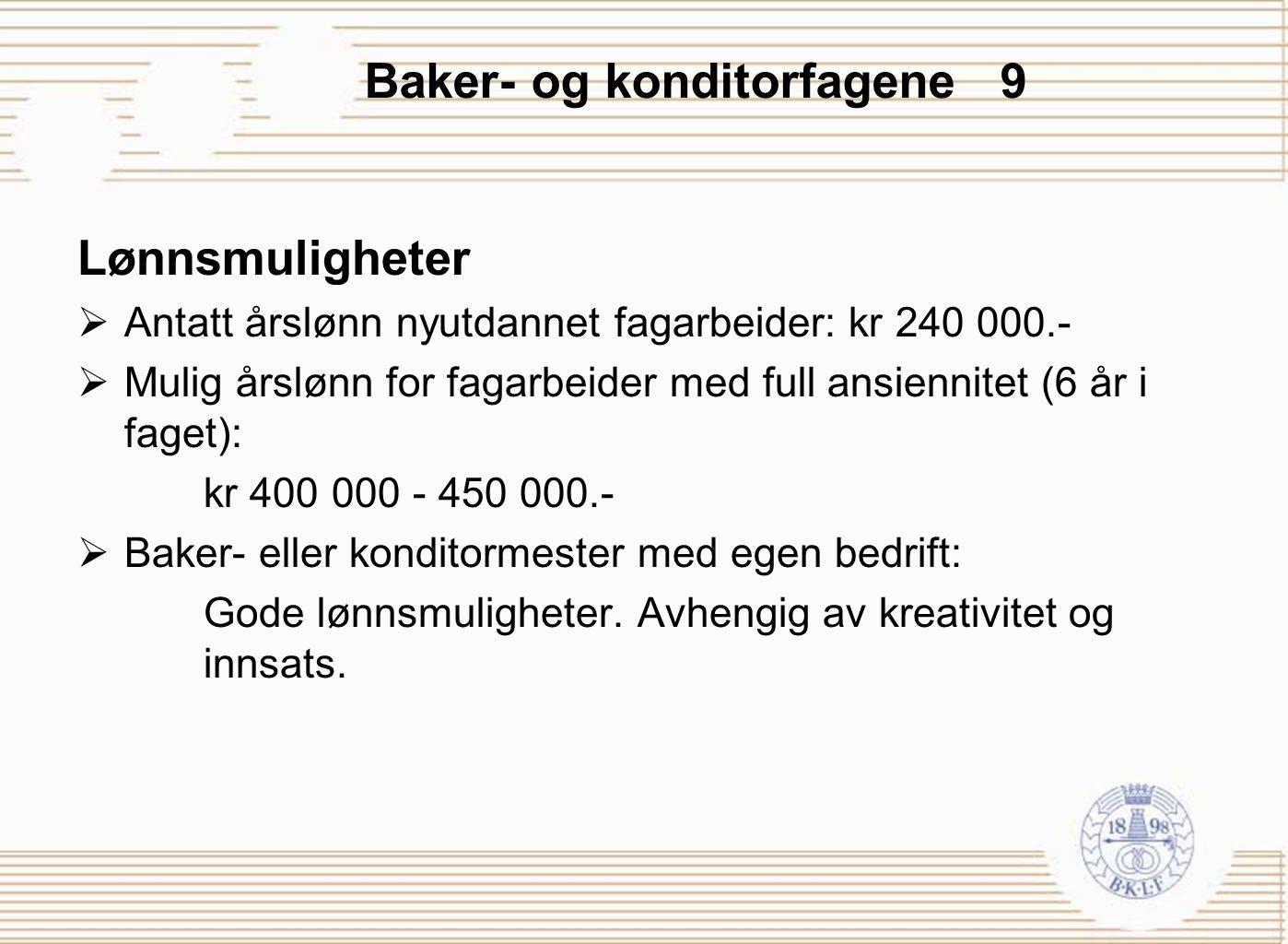 Baker- og konditorfagene 9 Lønnsmuligheter  Antatt årslønn nyutdannet fagarbeider: kr 240 000.-  Mulig årslønn for fagarbeider med full ansiennitet