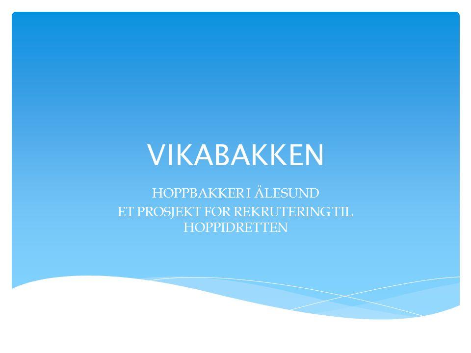 VIKABAKKEN HOPPBAKKER I ÅLESUND ET PROSJEKT FOR REKRUTERING TIL HOPPIDRETTEN