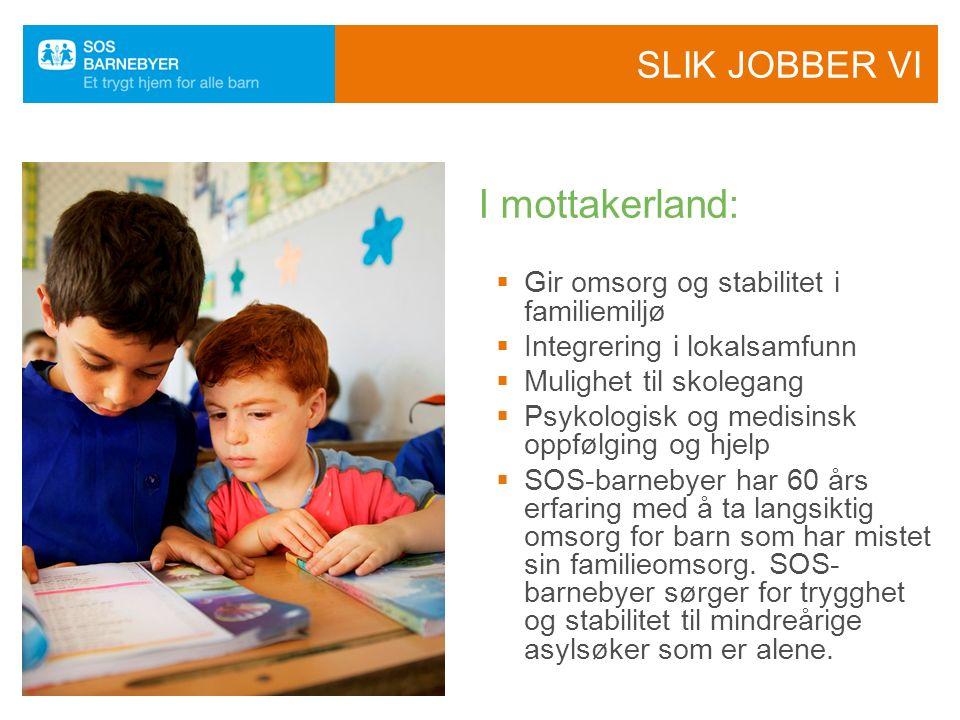 SLIK JOBBER VI  Gir omsorg og stabilitet i familiemiljø  Integrering i lokalsamfunn  Mulighet til skolegang  Psykologisk og medisinsk oppfølging og hjelp  SOS-barnebyer har 60 års erfaring med å ta langsiktig omsorg for barn som har mistet sin familieomsorg.