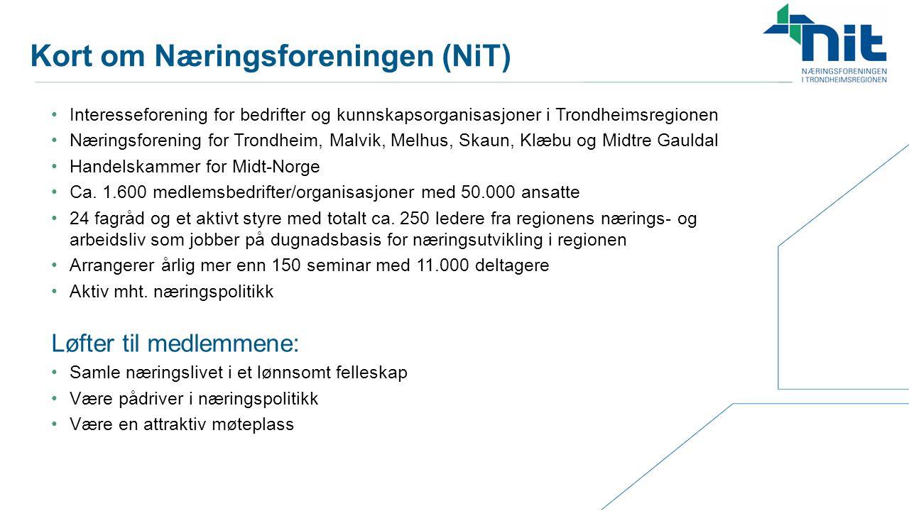 Kort om Næringsforeningen (NiT) Interesseforening for bedrifter og kunnskapsorganisasjoner i Trondheimsregionen Næringsforening for Trondheim, Malvik, Melhus, Skaun, Klæbu og Midtre Gauldal Handelskammer for Midt-Norge Ca.