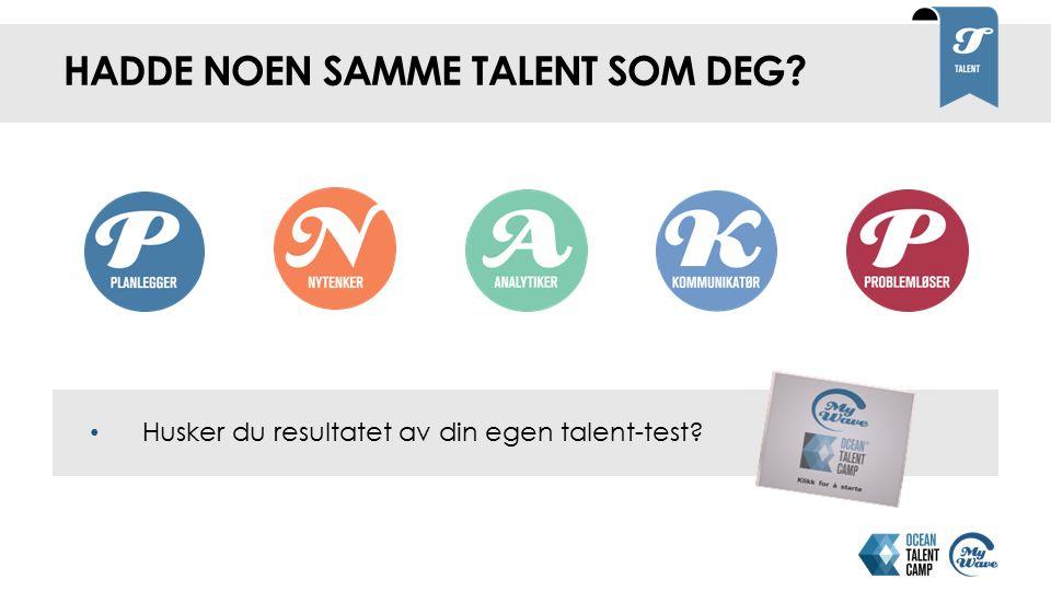 HADDE NOEN SAMME TALENT SOM DEG Husker du resultatet av din egen talent-test