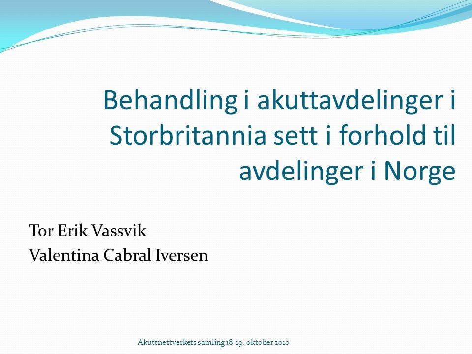 Behandling i akuttavdelinger i Storbritannia sett i forhold til avdelinger i Norge Tor Erik Vassvik Valentina Cabral Iversen Akuttnettverkets samling 18-19.