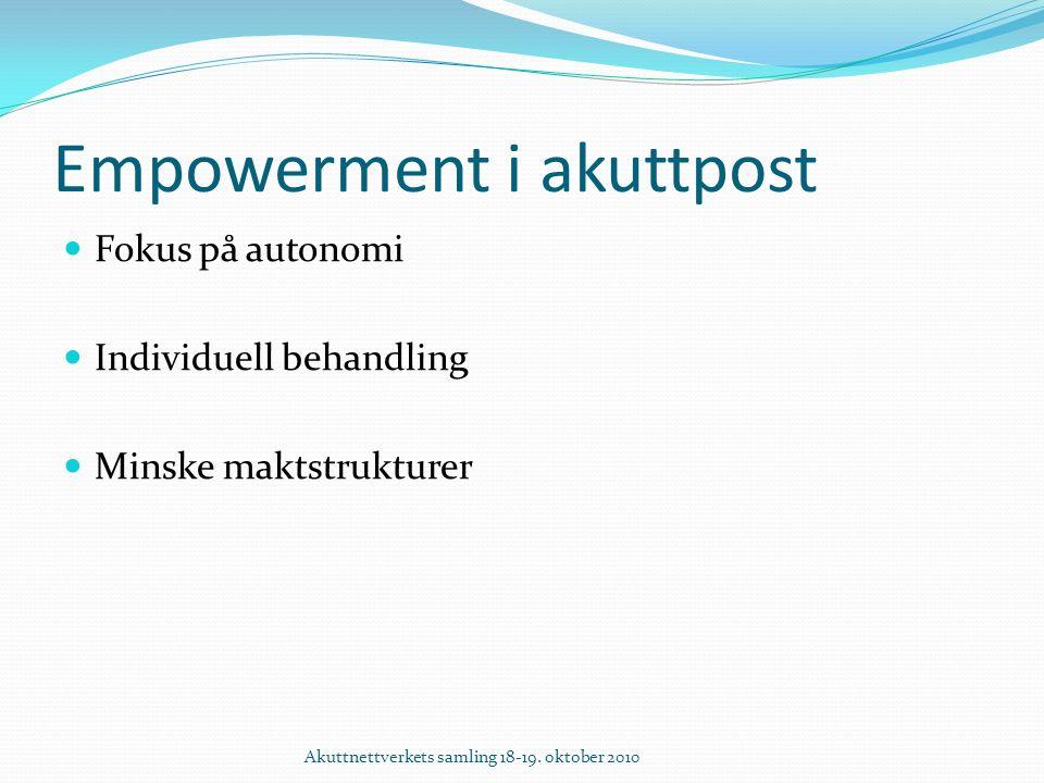 Empowerment i akuttpost Fokus på autonomi Individuell behandling Minske maktstrukturer Akuttnettverkets samling 18-19.