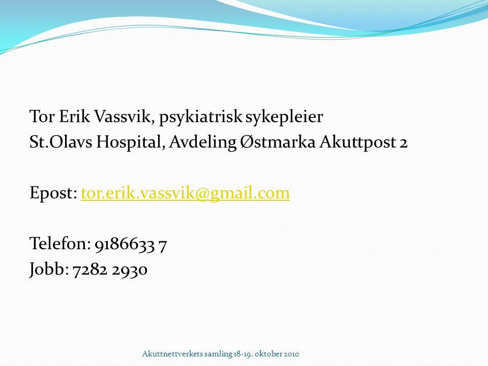 Tor Erik Vassvik, psykiatrisk sykepleier St.Olavs Hospital, Avdeling Østmarka Akuttpost 2 Epost: tor.erik.vassvik@gmail.comtor.erik.vassvik@gmail.com Telefon: 9186633 7 Jobb: 7282 2930 Akuttnettverkets samling 18-19.