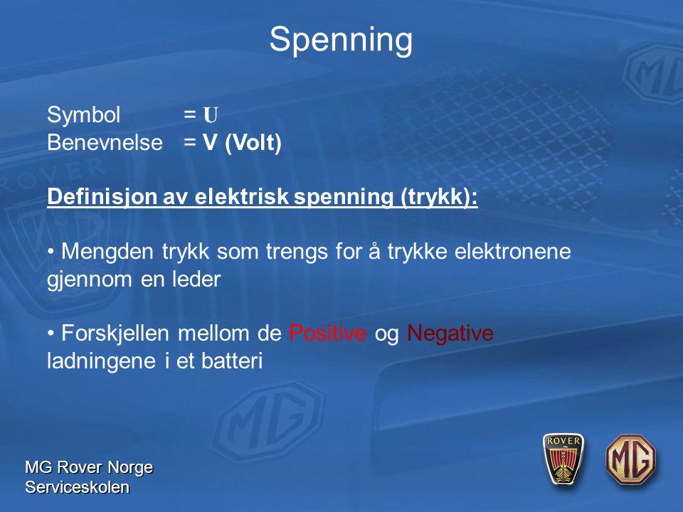 MG Rover Norge Serviceskolen Spenning Symbol= U Benevnelse= V (Volt) Definisjon av elektrisk spenning (trykk): Mengden trykk som trengs for å trykke elektronene gjennom en leder Forskjellen mellom de Positive og Negative ladningene i et batteri