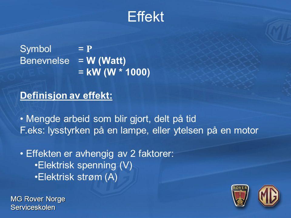 MG Rover Norge Serviceskolen Effekt Symbol= P Benevnelse= W (Watt) = kW (W * 1000) Definisjon av effekt: Mengde arbeid som blir gjort, delt på tid F.eks: lysstyrken på en lampe, eller ytelsen på en motor Effekten er avhengig av 2 faktorer: Elektrisk spenning (V) Elektrisk strøm (A)