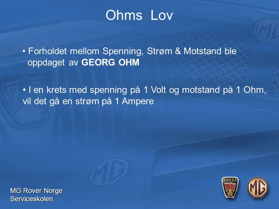 MG Rover Norge Serviceskolen Ohms Lov Forholdet mellom Spenning, Strøm & Motstand ble oppdaget av GEORG OHM I en krets med spenning på 1 Volt og motstand på 1 Ohm, vil det gå en strøm på 1 Ampere