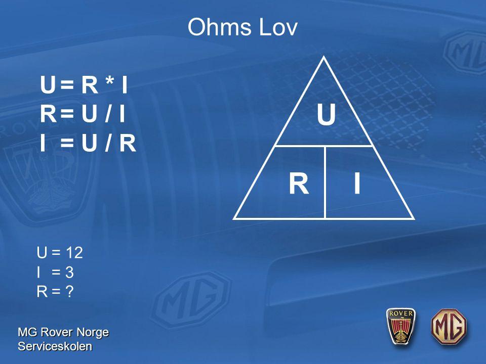 MG Rover Norge Serviceskolen Ohms Lov U= R * I R= U / I I= U / R U= 12 I= 3 R= U R I