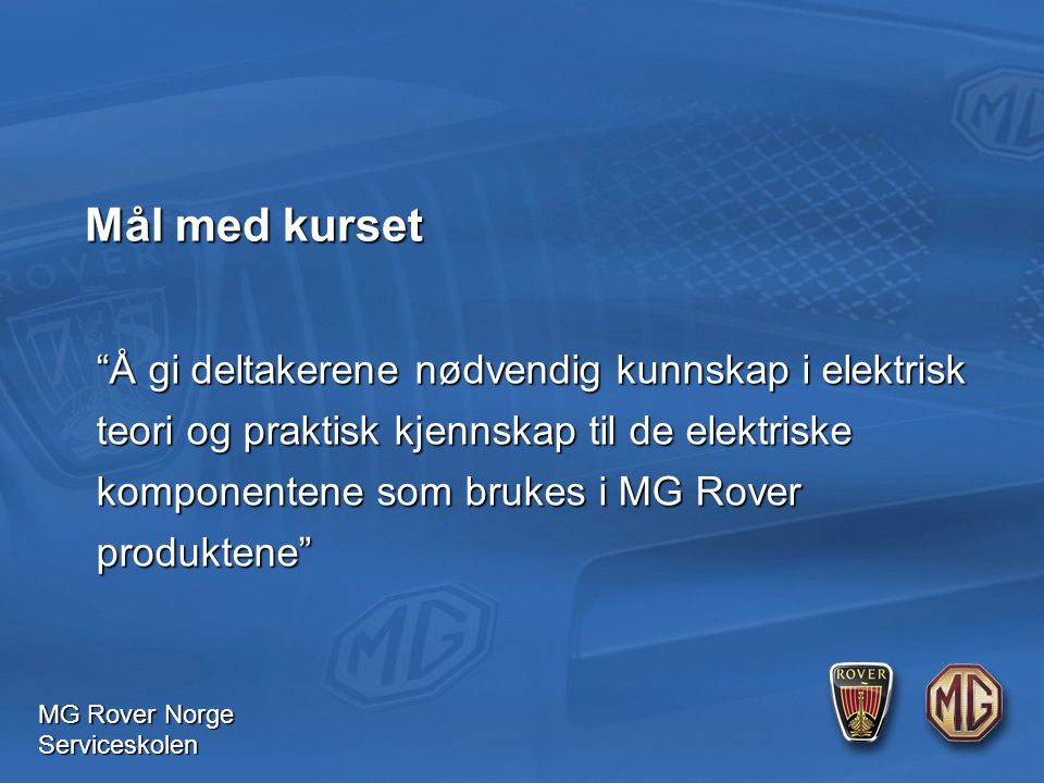 MG Rover Norge Serviceskolen Mål med kurset Å gi deltakerene nødvendig kunnskap i elektrisk teori og praktisk kjennskap til de elektriske komponentene som brukes i MG Rover produktene