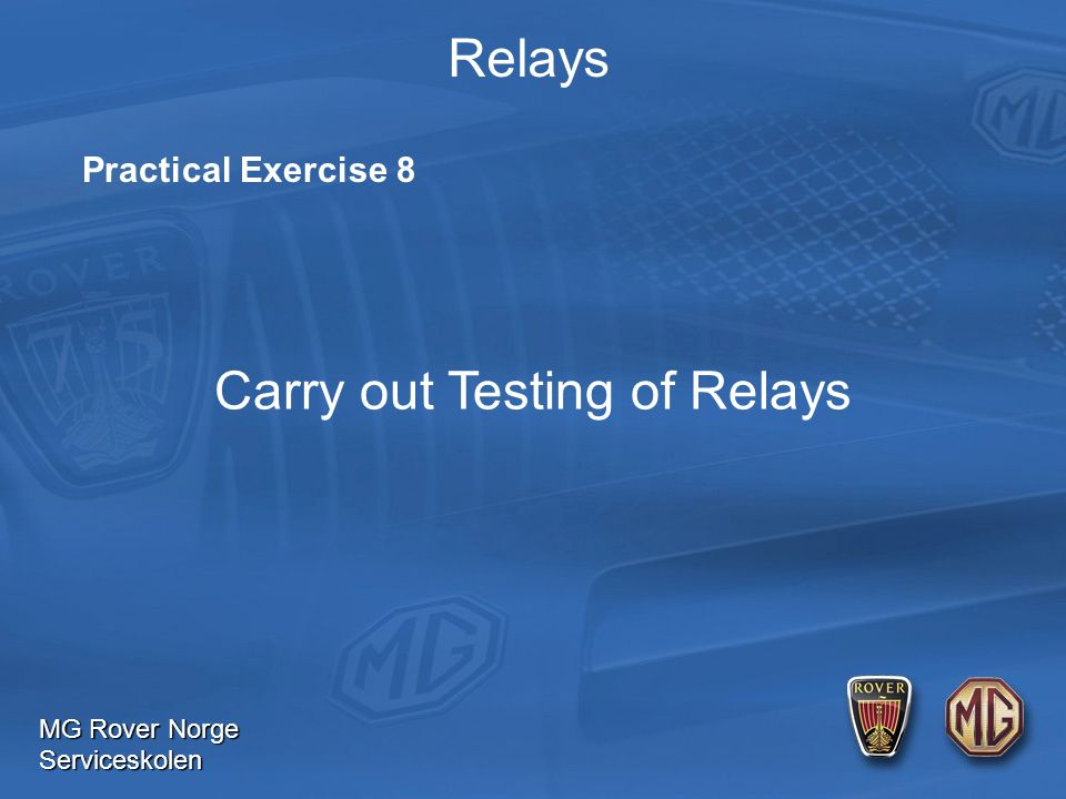 MG Rover Norge Serviceskolen Relays Practical Exercise 8 Carry out Testing of Relays