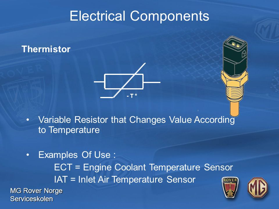 MG Rover Norge Serviceskolen Electrical Components - T ° Thermistor Variable Resistor that Changes Value According to Temperature Examples Of Use : ECT = Engine Coolant Temperature Sensor IAT = Inlet Air Temperature Sensor