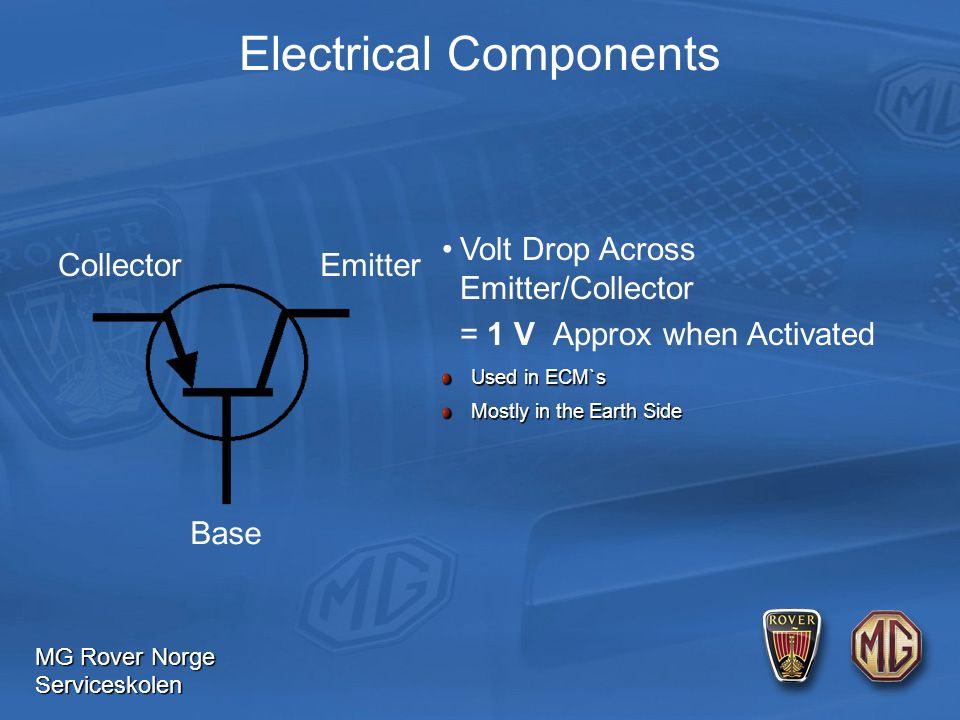 MG Rover Norge Serviceskolen Electrical Components Used in ECM`s Used in ECM`s Mostly in the Earth Side Mostly in the Earth Side Collector Base Emitter Volt Drop Across Emitter/Collector = 1 V Approx when Activated