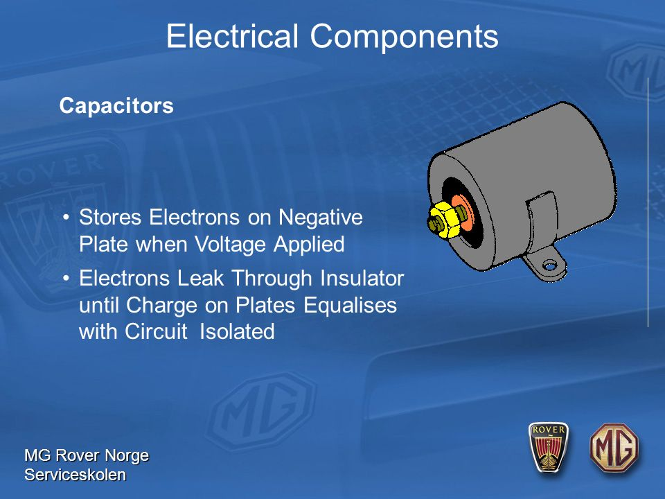 MG Rover Norge Serviceskolen Electrical Components Capacitors Stores Electrons on Negative Plate when Voltage Applied Electrons Leak Through Insulator until Charge on Plates Equalises with Circuit Isolated