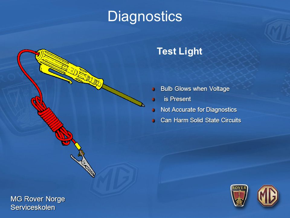 MG Rover Norge Serviceskolen Diagnostics Bulb Glows when Voltage Bulb Glows when Voltage is Present is Present Not Accurate for Diagnostics Not Accurate for Diagnostics Can Harm Solid State Circuits Can Harm Solid State Circuits Test Light