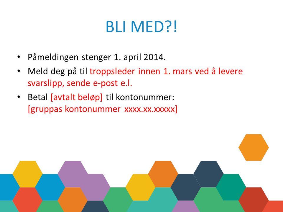 BLI MED . Påmeldingen stenger 1. april 2014. Meld deg på til troppsleder innen 1.