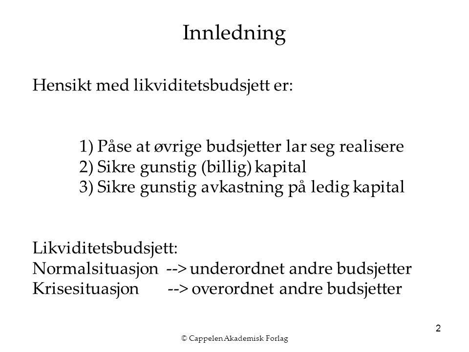 © Cappelen Akademisk Forlag 2 Innledning Hensikt med likviditetsbudsjett er: 1) Påse at øvrige budsjetter lar seg realisere 2) Sikre gunstig (billig) kapital 3) Sikre gunstig avkastning på ledig kapital Likviditetsbudsjett: Normalsituasjon --> underordnet andre budsjetter Krisesituasjon --> overordnet andre budsjetter