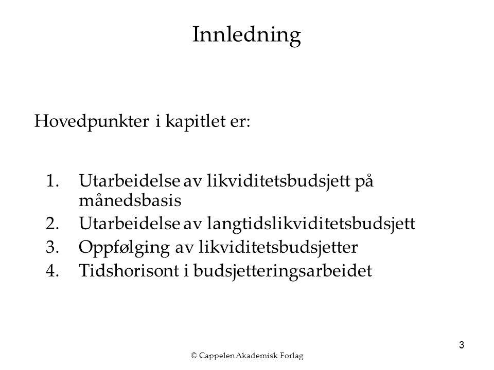 © Cappelen Akademisk Forlag 3 Innledning 1.Utarbeidelse av likviditetsbudsjett på månedsbasis 2.Utarbeidelse av langtidslikviditetsbudsjett 3.Oppfølging av likviditetsbudsjetter 4.Tidshorisont i budsjetteringsarbeidet Hovedpunkter i kapitlet er: