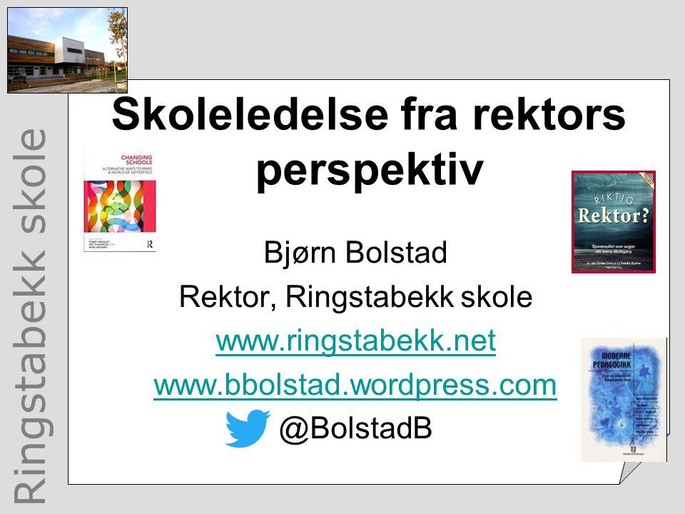 Ringstabekk skole Skoleledelse fra rektors perspektiv Bjørn Bolstad Rektor, Ringstabekk skole www.ringstabekk.net www.bbolstad.wordpress.com @BolstadB