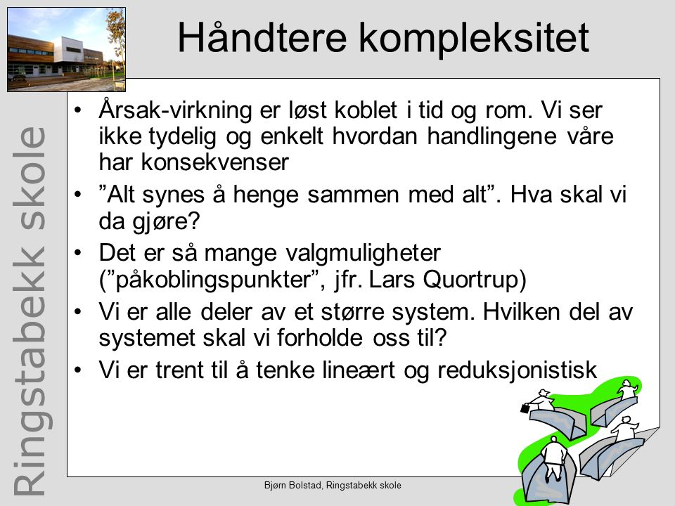 Ringstabekk skole Bjørn Bolstad, Ringstabekk skole Håndtere kompleksitet Årsak-virkning er løst koblet i tid og rom.