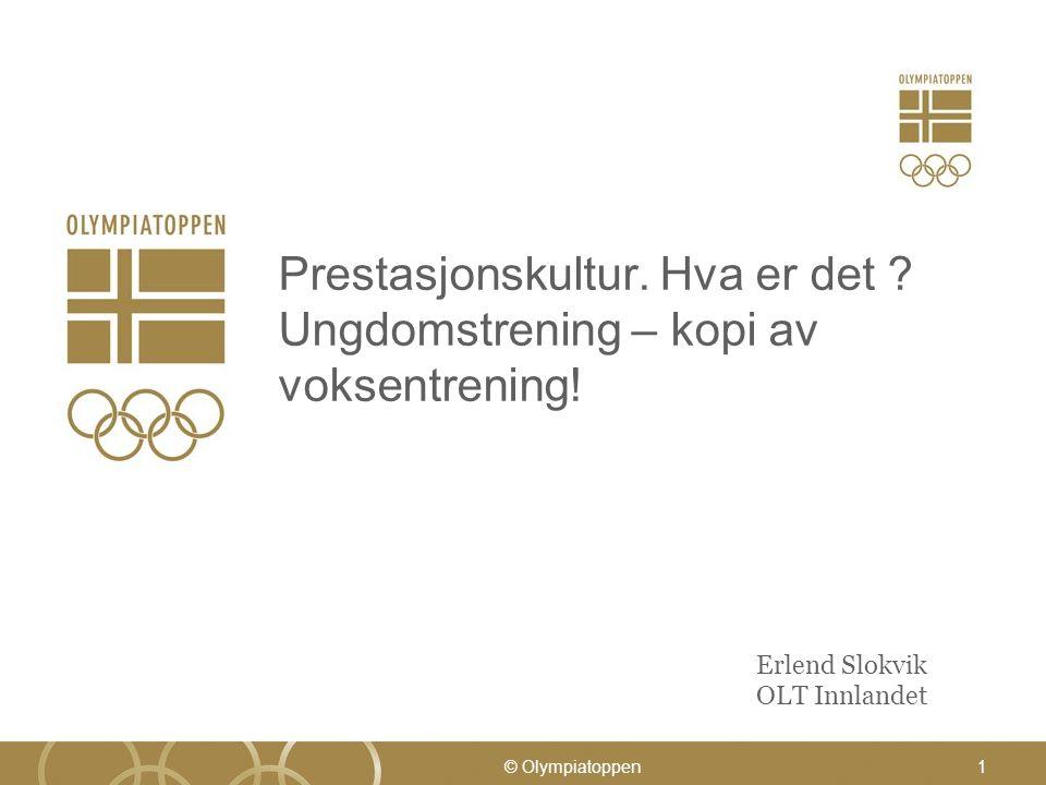 Prestasjonskultur. Hva er det ? Ungdomstrening – kopi av voksentrening! Erlend Slokvik OLT Innlandet © Olympiatoppen1