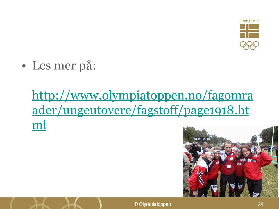 Les mer på: http://www.olympiatoppen.no/fagomra ader/ungeutovere/fagstoff/page1918.ht ml http://www.olympiatoppen.no/fagomra ader/ungeutovere/fagstoff/page1918.ht ml © Olympiatoppen24