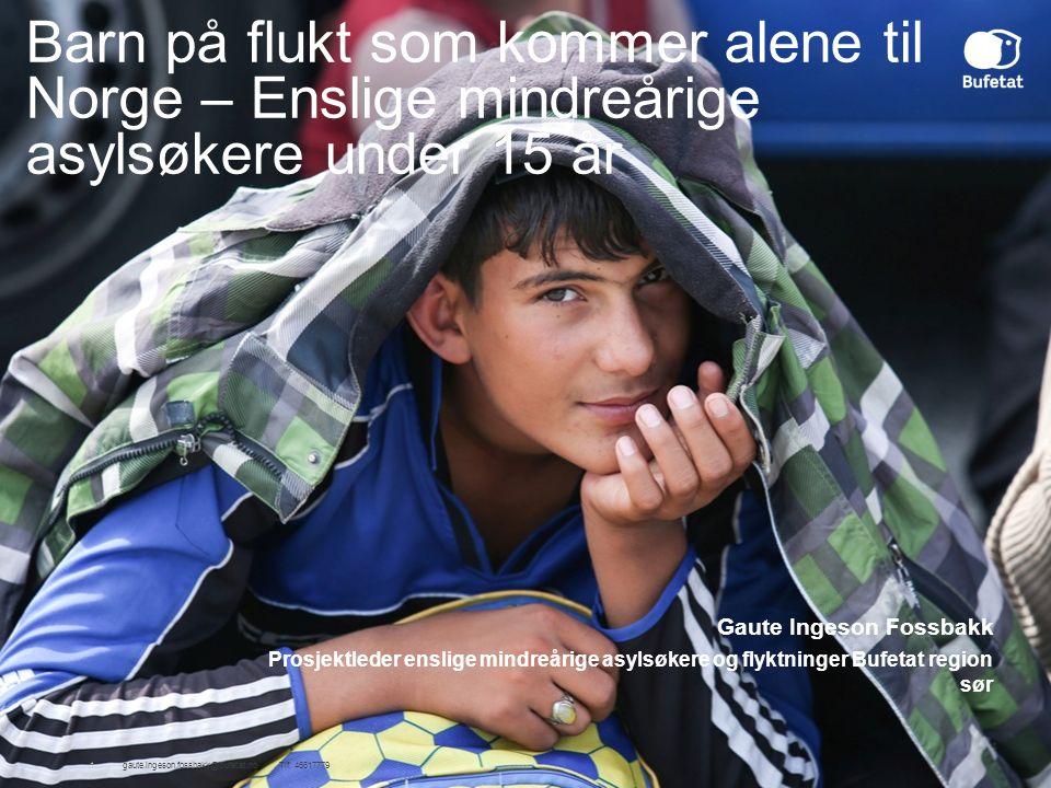 Barn på flukt som kommer alene til Norge – Enslige mindreårige asylsøkere under 15 år 1gaute.ingeson.fossbakk@bufetat.no Tlf: 46617779 Gaute Ingeson Fossbakk Prosjektleder enslige mindreårige asylsøkere og flyktninger Bufetat region sør