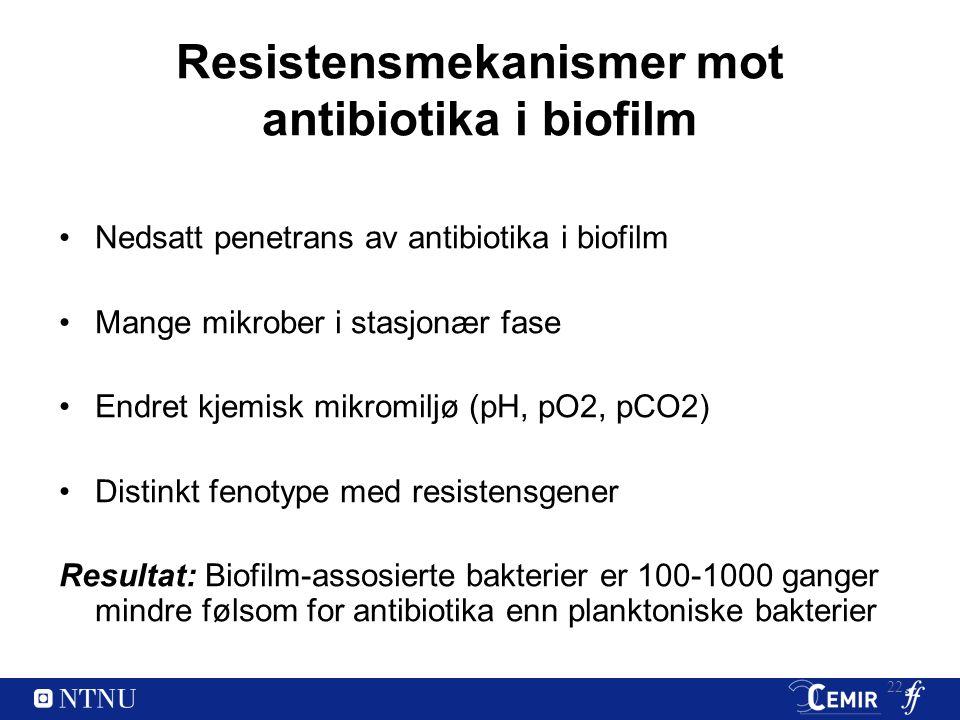 Resistensmekanismer mot antibiotika i biofilm Nedsatt penetrans av antibiotika i biofilm Mange mikrober i stasjonær fase Endret kjemisk mikromiljø (pH, pO2, pCO2) Distinkt fenotype med resistensgener Resultat: Biofilm-assosierte bakterier er 100-1000 ganger mindre følsom for antibiotika enn planktoniske bakterier 22