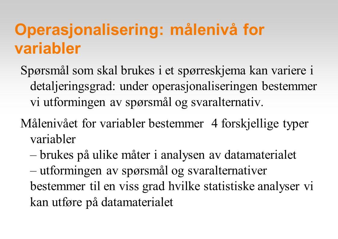 Operasjonalisering: målenivå for variabler Spørsmål som skal brukes i et spørreskjema kan variere i detaljeringsgrad: under operasjonaliseringen beste