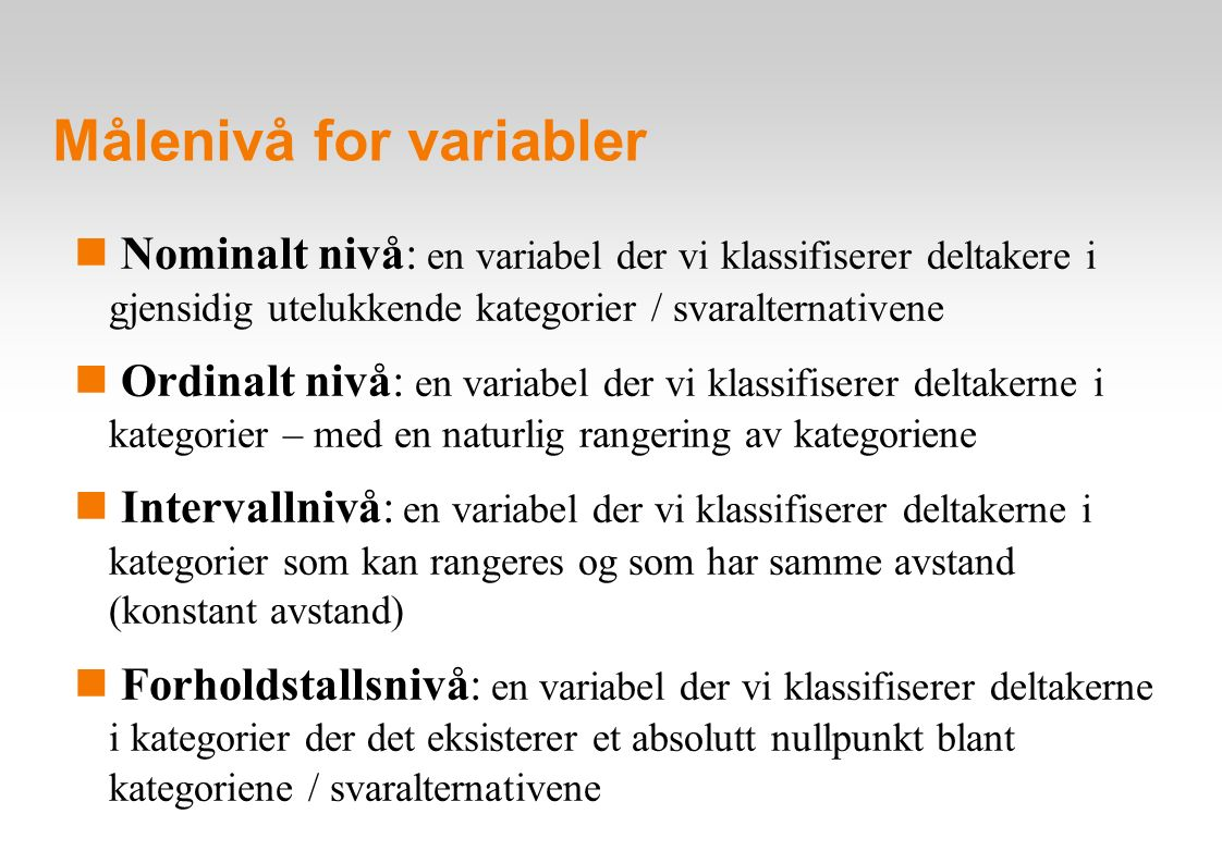 Målenivå for variabler – eksempler på operasjonalisering Nominalt nivå: kun plassering i kategorier - bostedskommune (Steinkjer, Snåsa, Namdalseid osv) - kjønn (menn, kvinner) Ordinalt nivå: kategorier som kan rangeres - utdanning (gr skole, vg skole, høgre utdanning) - holdning til EU (positiv, nøytral, negativ) Intervallnivå: kategorier med konstant avstand - tidsvariabler (målt i år eller uker) - temperatur Forholdstallsnivå: kategorier med absolutt nullpunkt - alder (målt i antall år) - inntekt (målt i kroner)