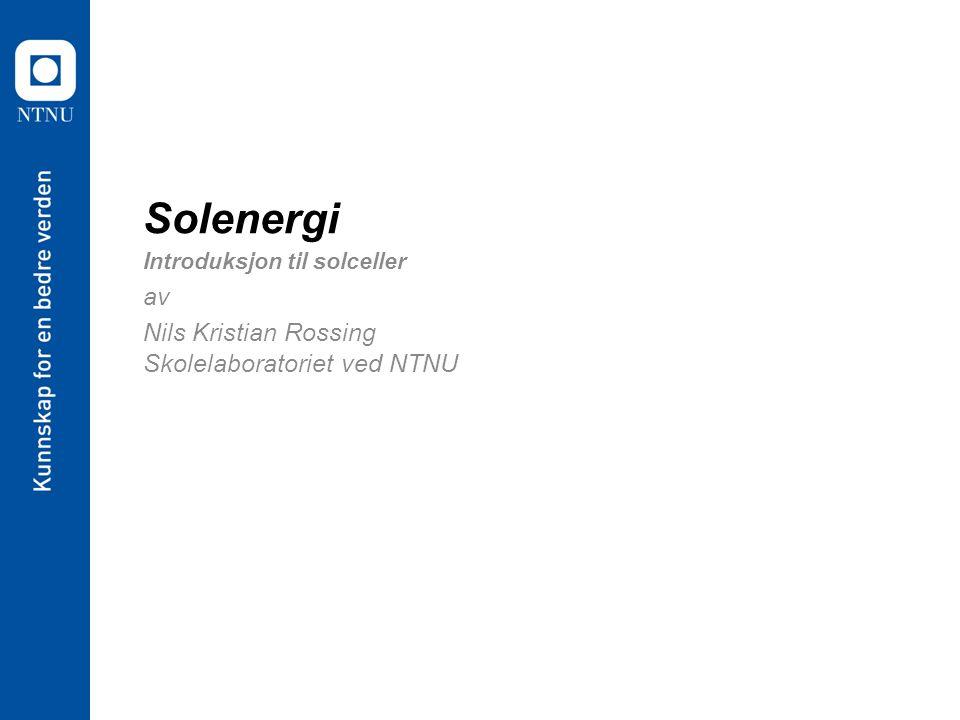 Solenergi Introduksjon til solceller av Nils Kristian Rossing Skolelaboratoriet ved NTNU