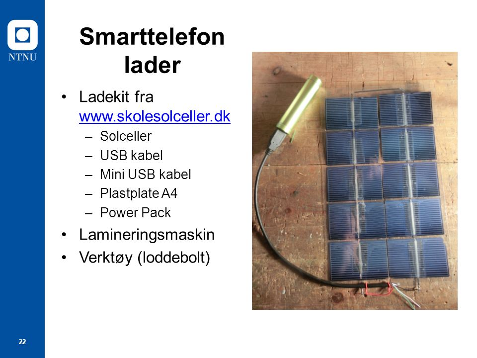 22 Smarttelefon lader Ladekit fra www.skolesolceller.dk –Solceller –USB kabel –Mini USB kabel –Plastplate A4 –Power Pack Lamineringsmaskin Verktøy (loddebolt)