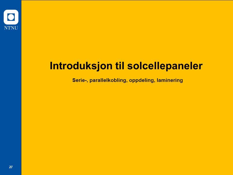 27 Introduksjon til solcellepaneler Serie-, parallelkobling, oppdeling, laminering