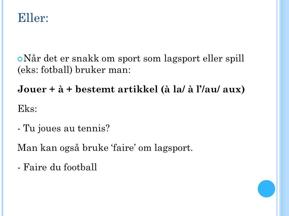 Eller: Når det er snakk om sport som lagsport eller spill (eks: fotball) bruker man: Jouer + à + bestemt artikkel (à la/ à l'/au/ aux) Eks: - Tu joues au tennis.