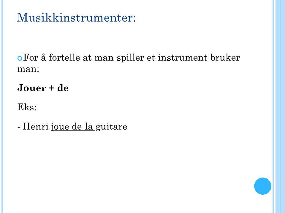 Musikkinstrumenter: For å fortelle at man spiller et instrument bruker man: Jouer + de Eks: - Henri joue de la guitare
