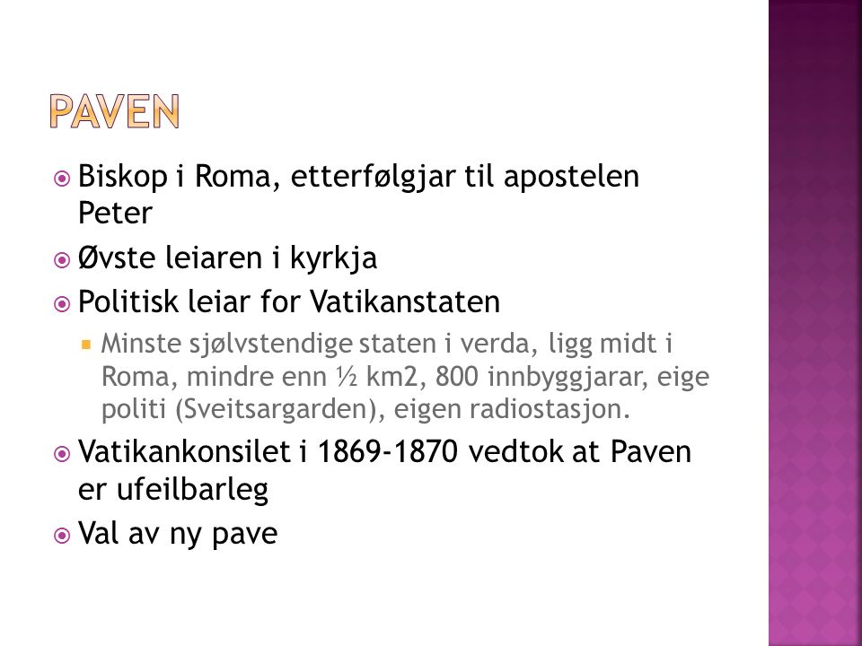  Biskop i Roma, etterfølgjar til apostelen Peter  Øvste leiaren i kyrkja  Politisk leiar for Vatikanstaten  Minste sjølvstendige staten i verda, ligg midt i Roma, mindre enn ½ km2, 800 innbyggjarar, eige politi (Sveitsargarden), eigen radiostasjon.