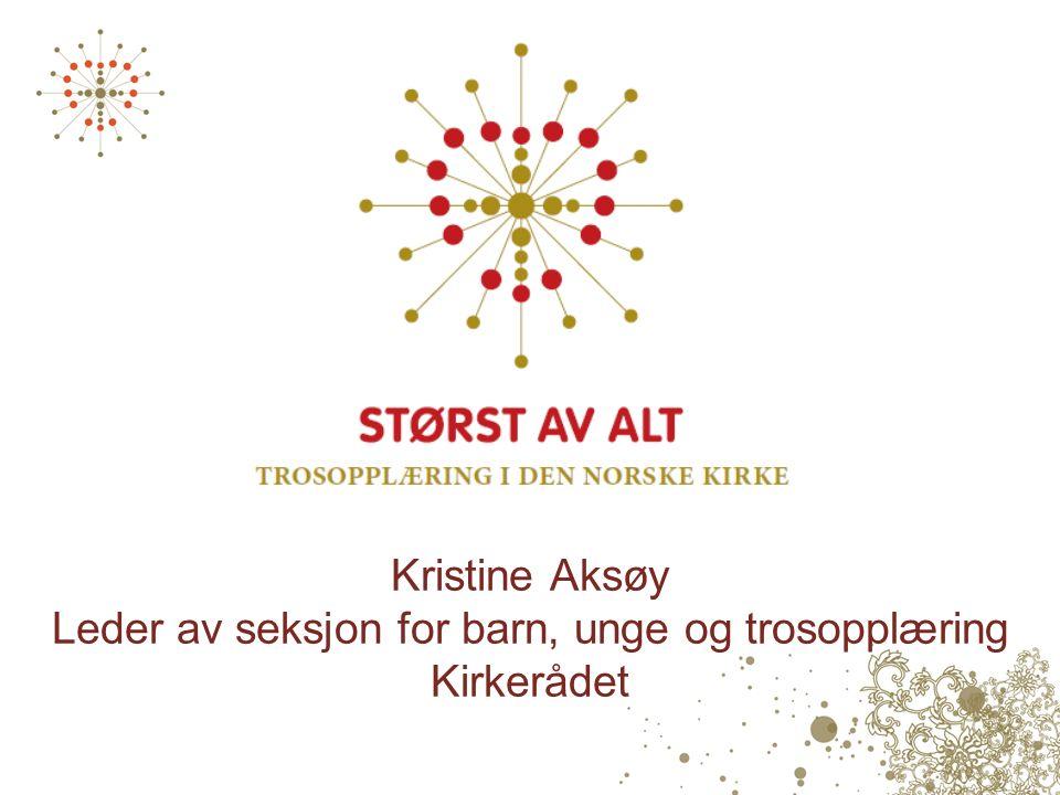 Kristine Aksøy Leder av seksjon for barn, unge og trosopplæring Kirkerådet
