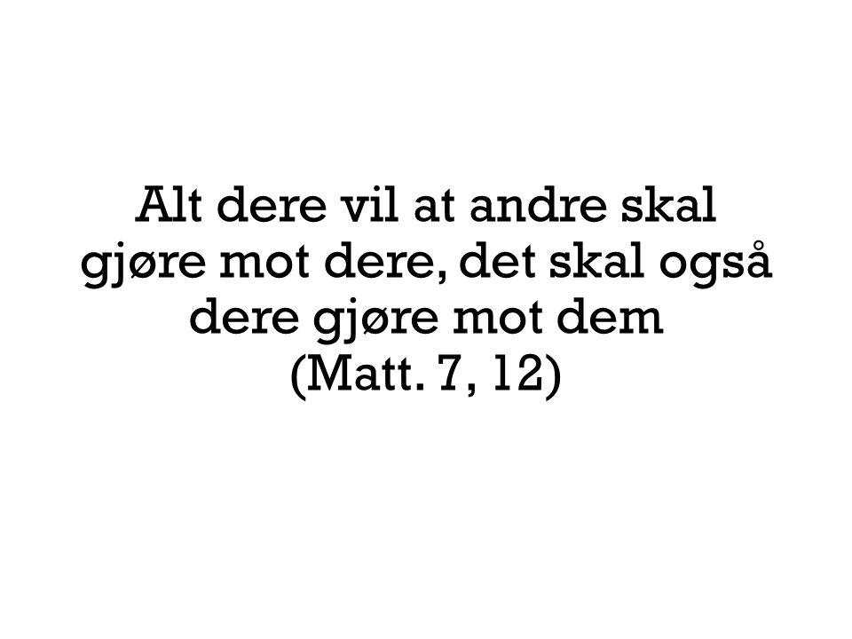 Alt dere vil at andre skal gjøre mot dere, det skal også dere gjøre mot dem (Matt. 7, 12)