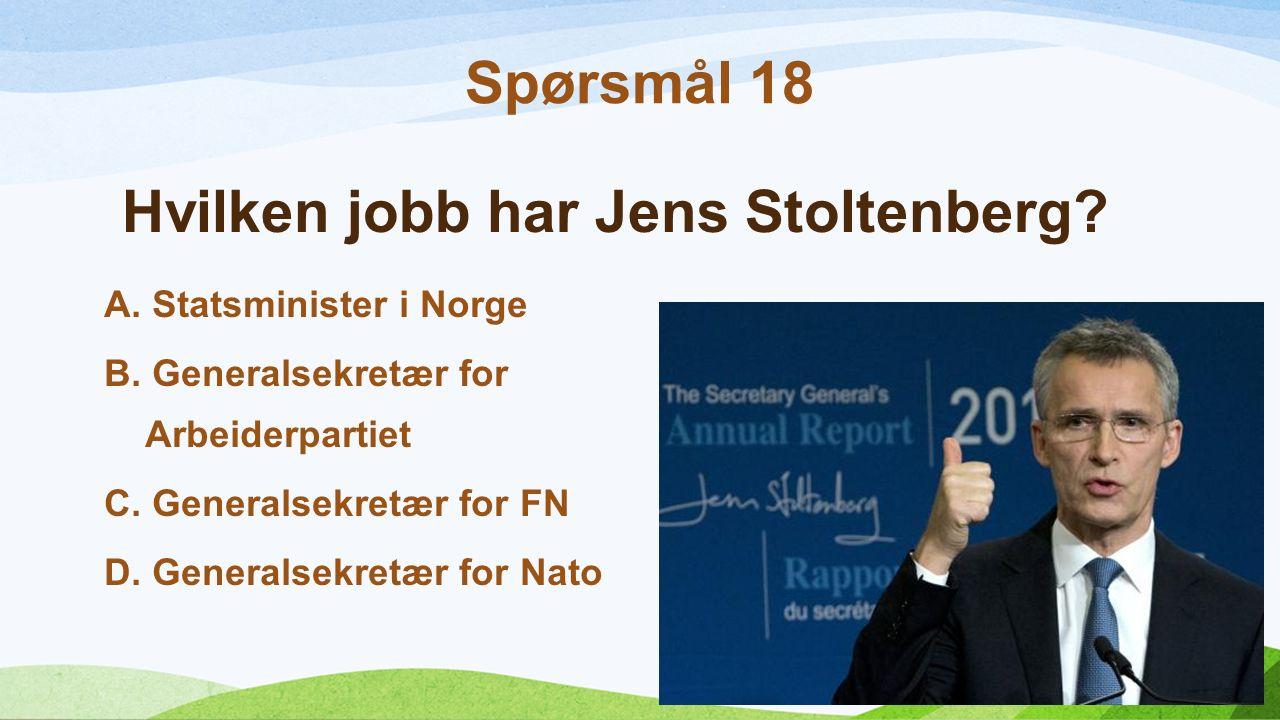 Hvilken jobb har Jens Stoltenberg? A.Statsminister i Norge B.Generalsekretær for Arbeiderpartiet C.Generalsekretær for FN D.Generalsekretær for Nato S