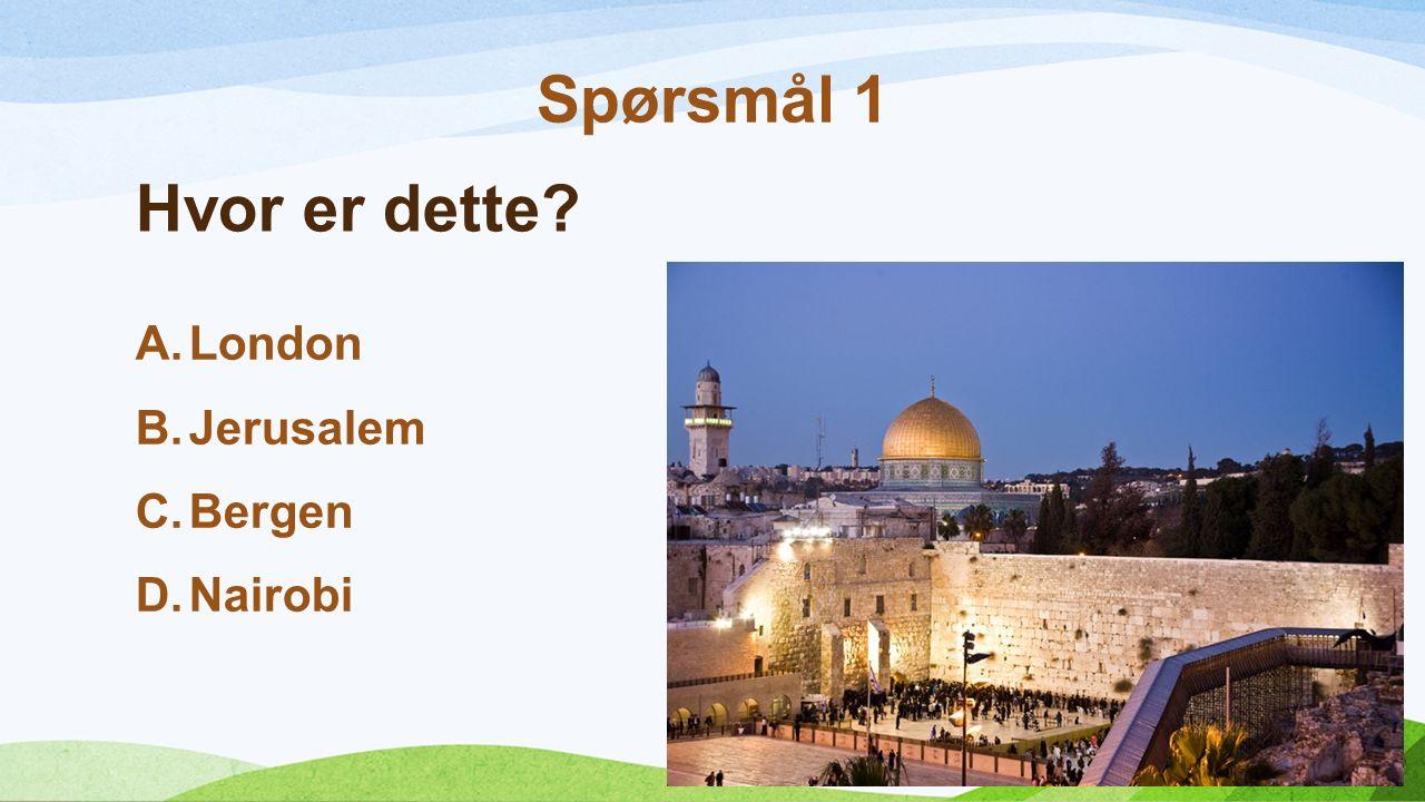 Hvor er dette? A.London B.Jerusalem C.Bergen D.Nairobi Spørsmål 1