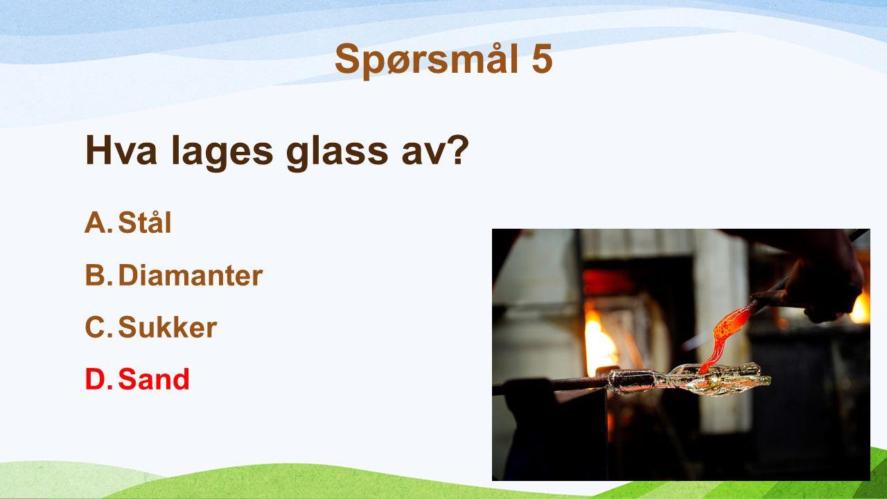 Hva lages glass av A.Stål B.Diamanter C.Sukker D.Sand Spørsmål 5