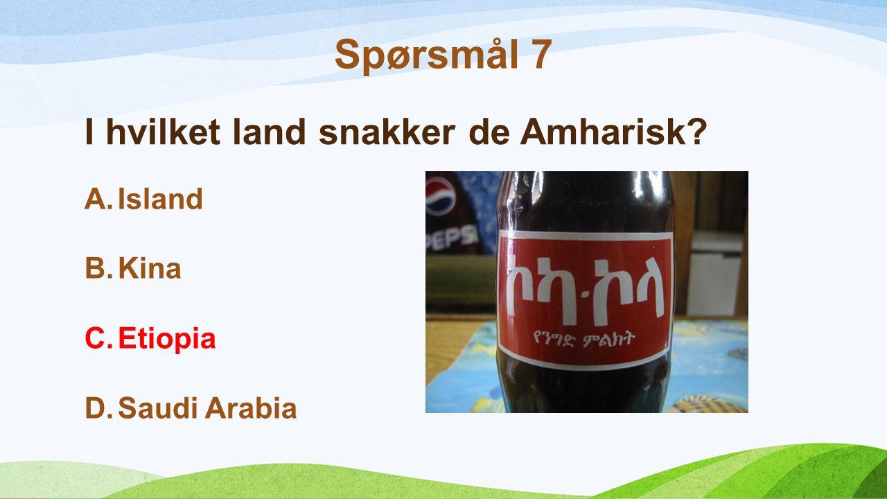 I hvilket land snakker de Amharisk? A.Island B.Kina C.Etiopia D.Saudi Arabia Spørsmål 7