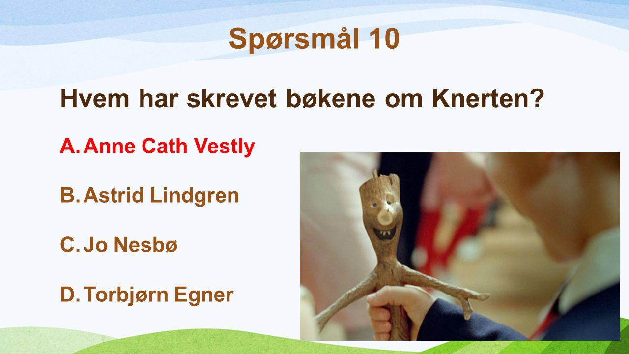 Hvem har skrevet bøkene om Knerten? A.Anne Cath Vestly B.Astrid Lindgren C.Jo Nesbø D.Torbjørn Egner Spørsmål 10