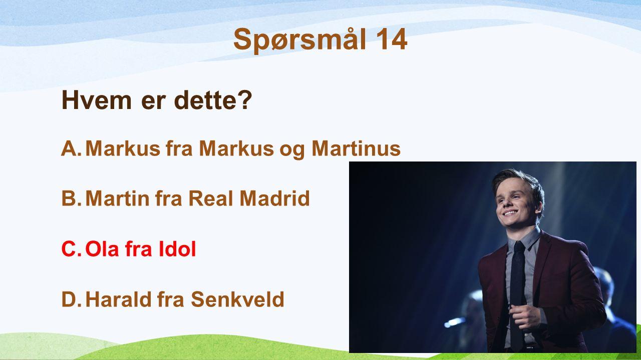 Hvem er dette? A.Markus fra Markus og Martinus B.Martin fra Real Madrid C.Ola fra Idol D.Harald fra Senkveld Spørsmål 14