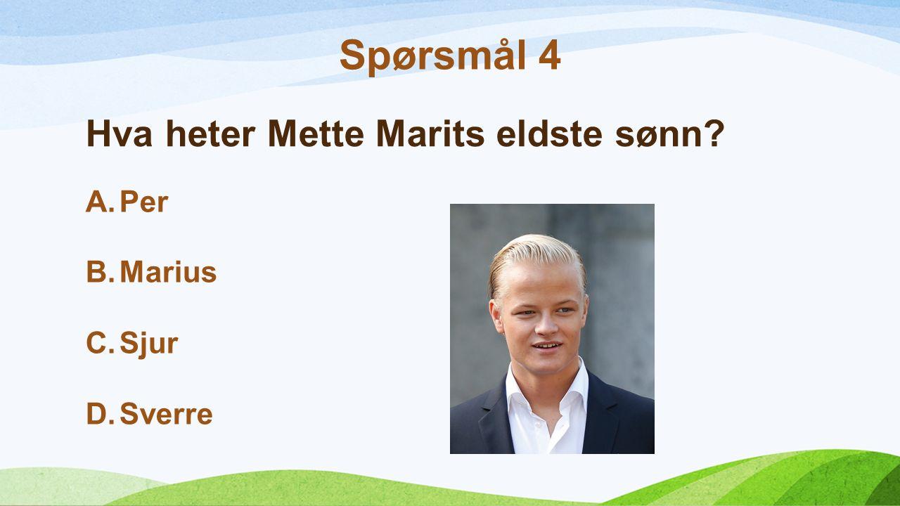 Hva heter Mette Marits eldste sønn? A.Per B.Marius C.Sjur D.Sverre Spørsmål 4
