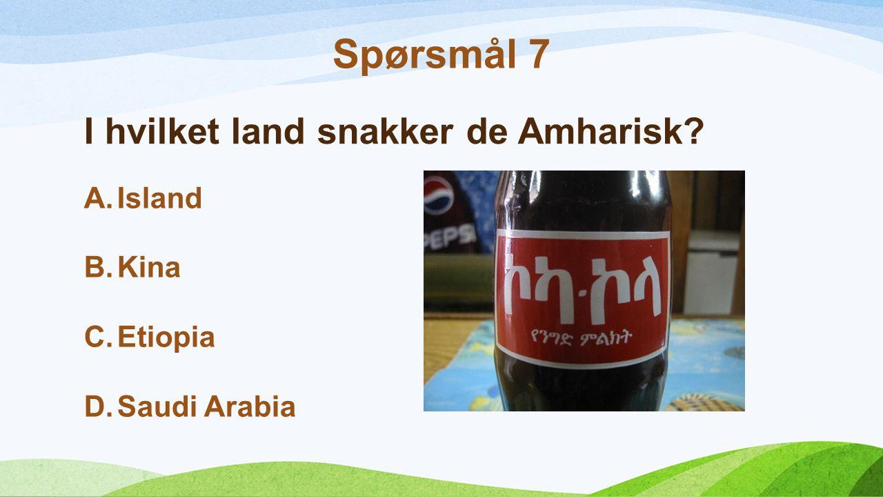 I hvilket land snakker de Amharisk A.Island B.Kina C.Etiopia D.Saudi Arabia Spørsmål 7