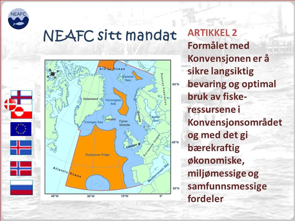 ARTIKKEL 2 Formålet med Konvensjonen er å sikre langsiktig bevaring og optimal bruk av fiske- ressursene i Konvensjonsområdet og med det gi bærekraftig økonomiske, miljømessige og samfunnsmessige fordeler NEAFC sitt mandat