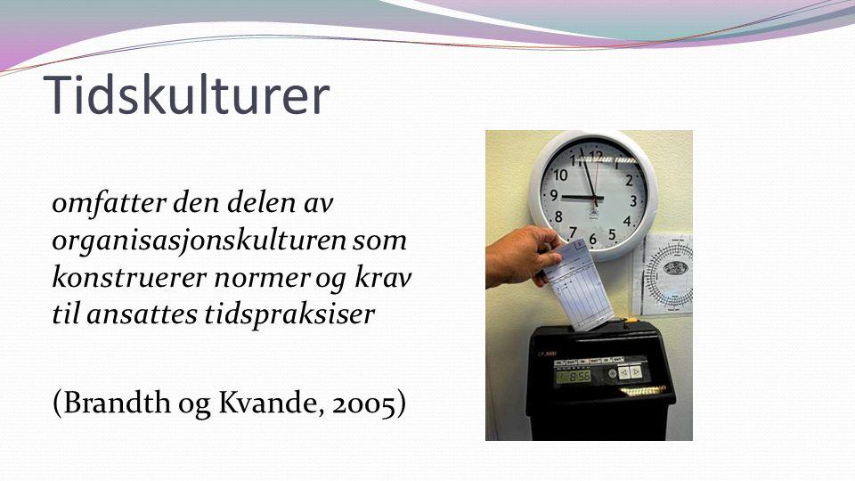 Tidskulturer omfatter den delen av organisasjonskulturen som konstruerer normer og krav til ansattes tidspraksiser (Brandth og Kvande, 2005)