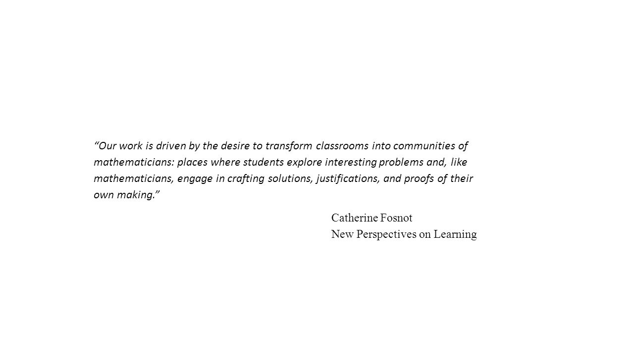 Our work is driven by the desire to transform classrooms into communities of mathematicians: places where students explore interesting problems and, like mathematicians, engage in crafting solutions, justifications, and proofs of their own making. Catherine Fosnot New Perspectives on Learning