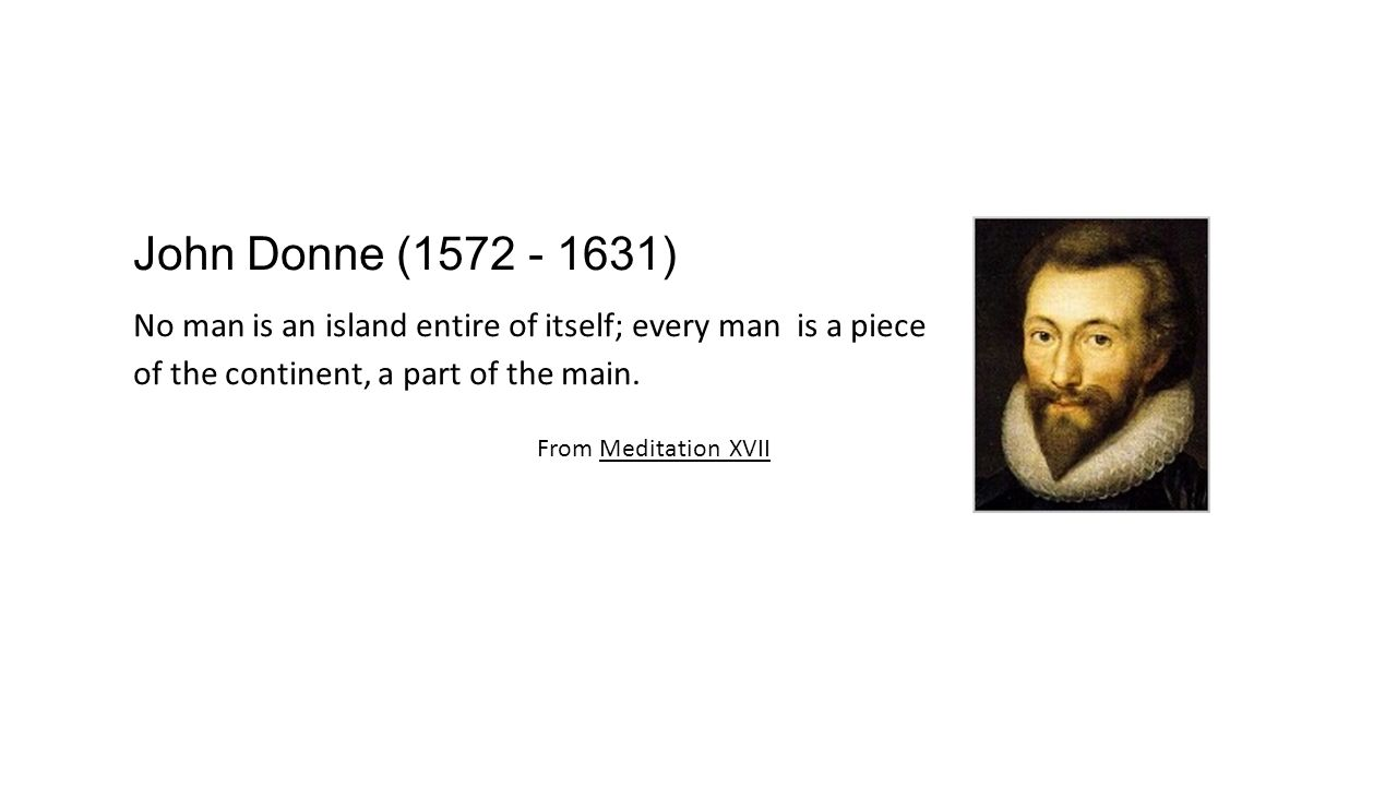 John Donne (1572 - 1631) No man is an island entire of itself; every man is a piece of the continent, a part of the main.